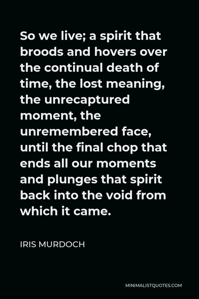Iris Murdoch Quote - So we live; a spirit that broods and hovers over the continual death of time, the lost meaning, the unrecaptured moment, the unremembered face, until the final chop that ends all our moments and plunges that spirit back into the void from which it came.