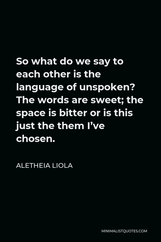 Aletheia Liola Quote - So what do we say to each other is the language of unspoken? The words are sweet; the space is bitter or is this just the them I've chosen.