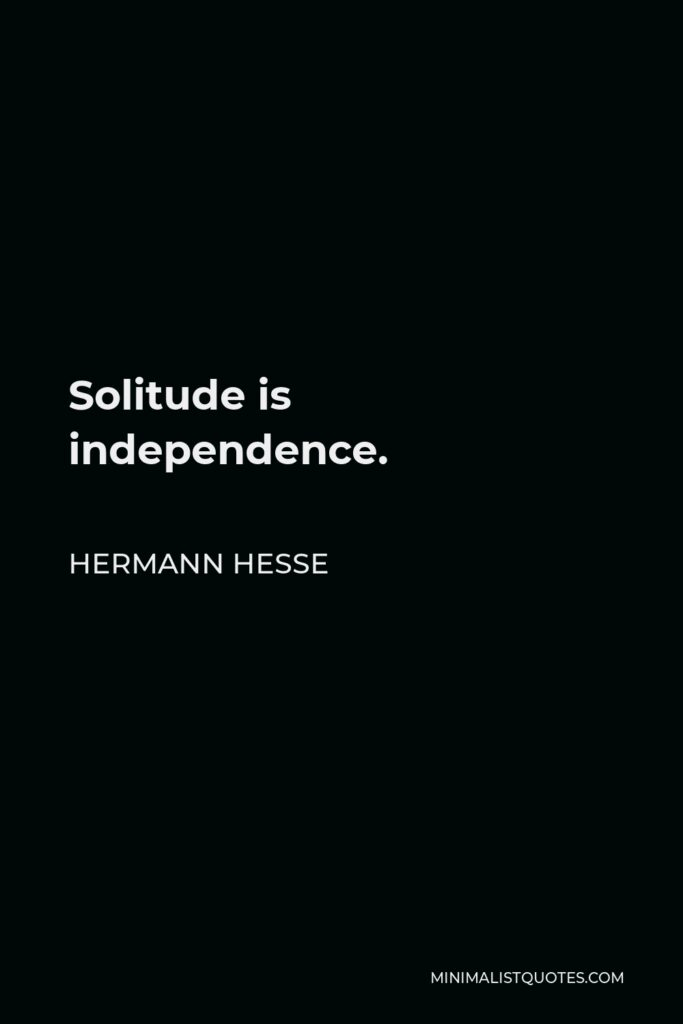 Hermann Hesse Quote - Solitude is independence.