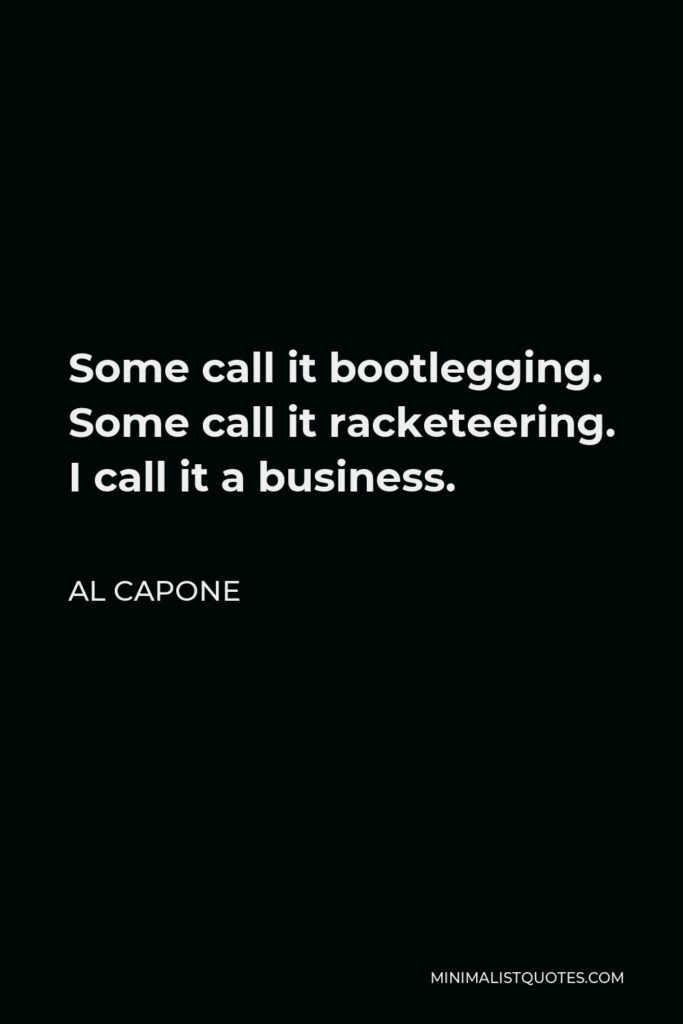Al Capone Quote - Some call it bootlegging. Some call it racketeering. I call it a business.