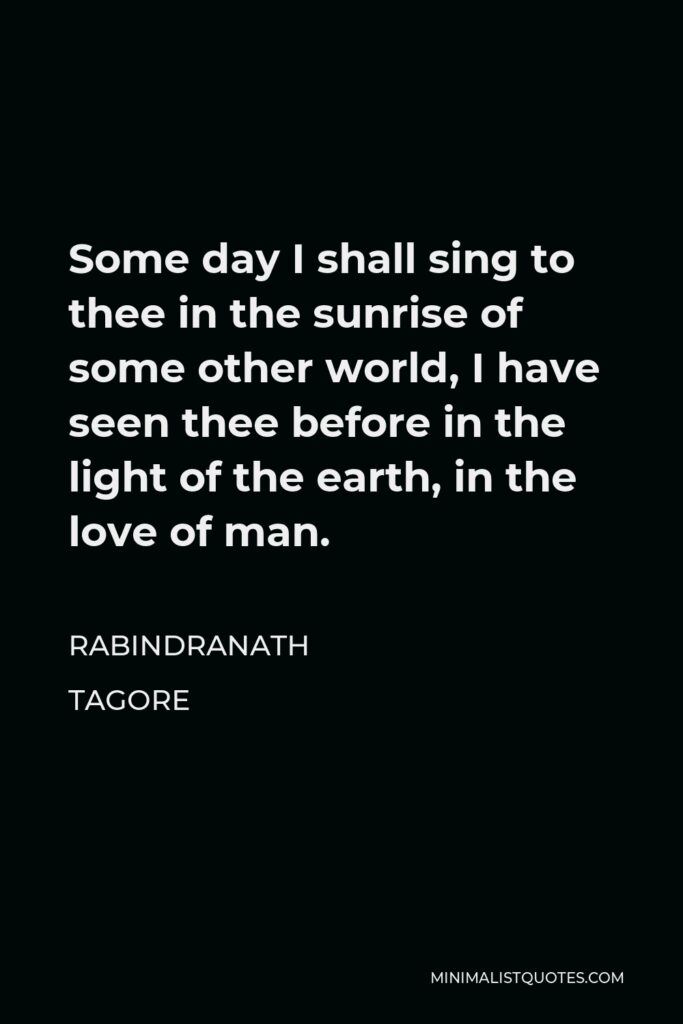 Rabindranath Tagore Quote - Some day I shall sing to thee in the sunrise of some other world, I have seen thee before in the light of the earth, in the love of man.