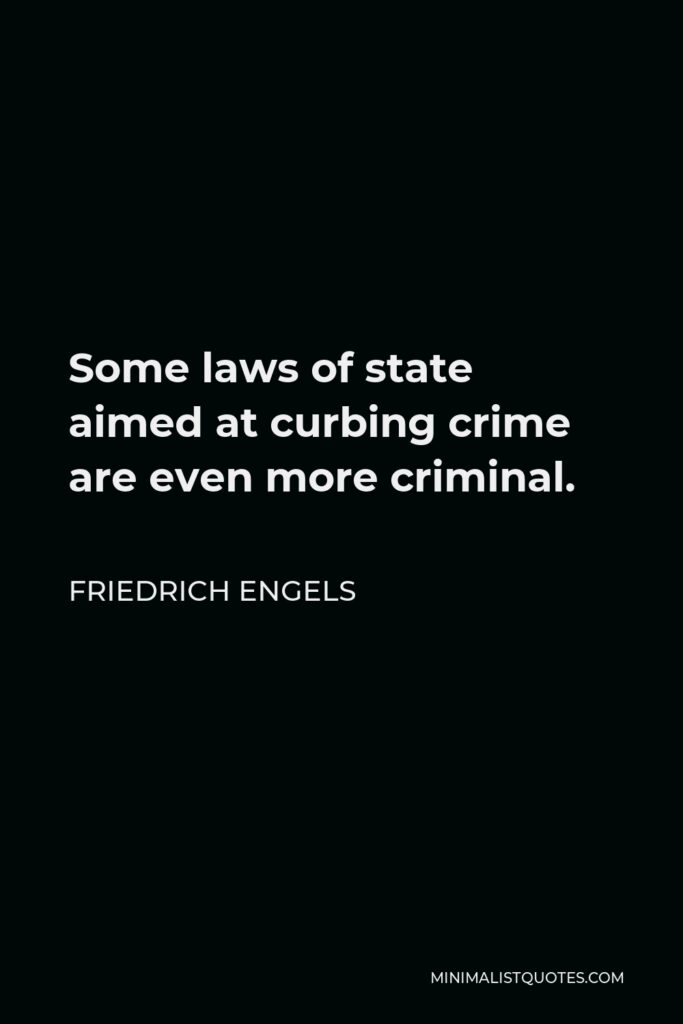 Friedrich Engels Quote - Some laws of state aimed at curbing crime are even more criminal.
