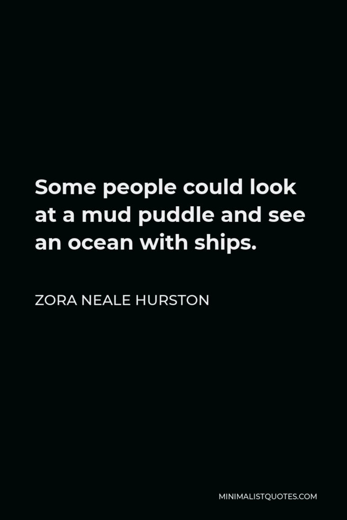Zora Neale Hurston Quote - Some people could look at a mud puddle and see an ocean with ships.