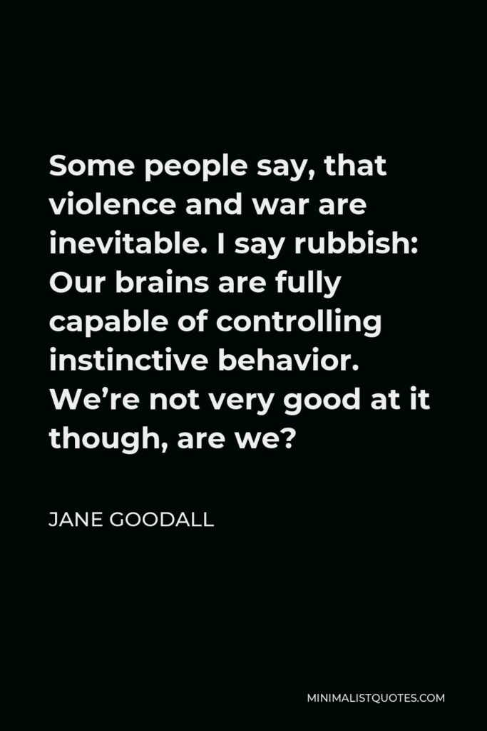 Jane Goodall Quote - Some people say, that violence and war are inevitable. I say rubbish: Our brains are fully capable of controlling instinctive behavior. We're not very good at it though, are we?