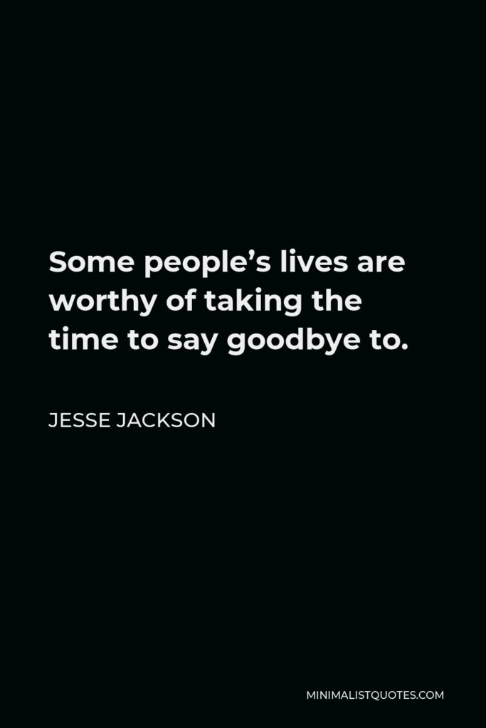 Jesse Jackson Quote - Some people's lives are worthy of taking the time to say goodbye to.