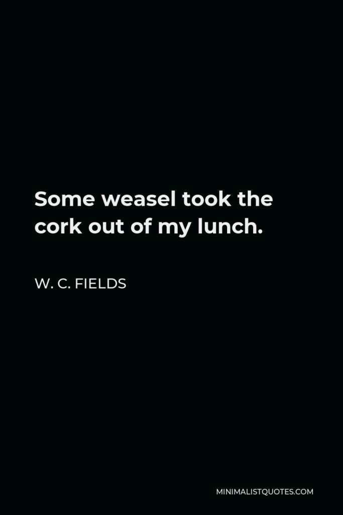 W. C. Fields Quote - Some weasel took the cork out of my lunch.