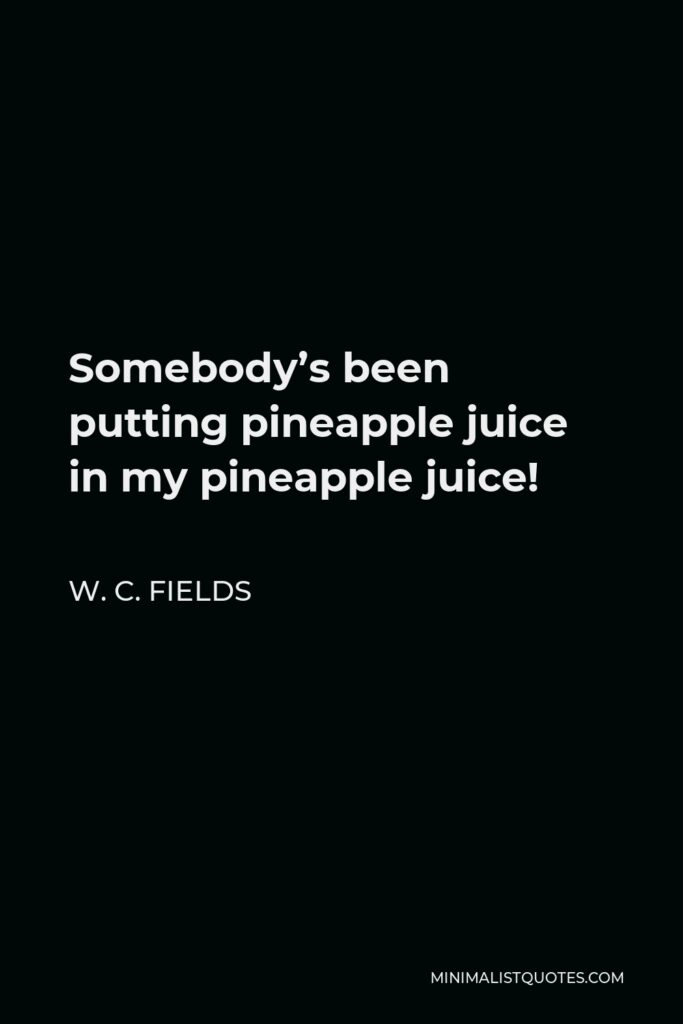 W. C. Fields Quote - Somebody's been putting pineapple juice in my pineapple juice!