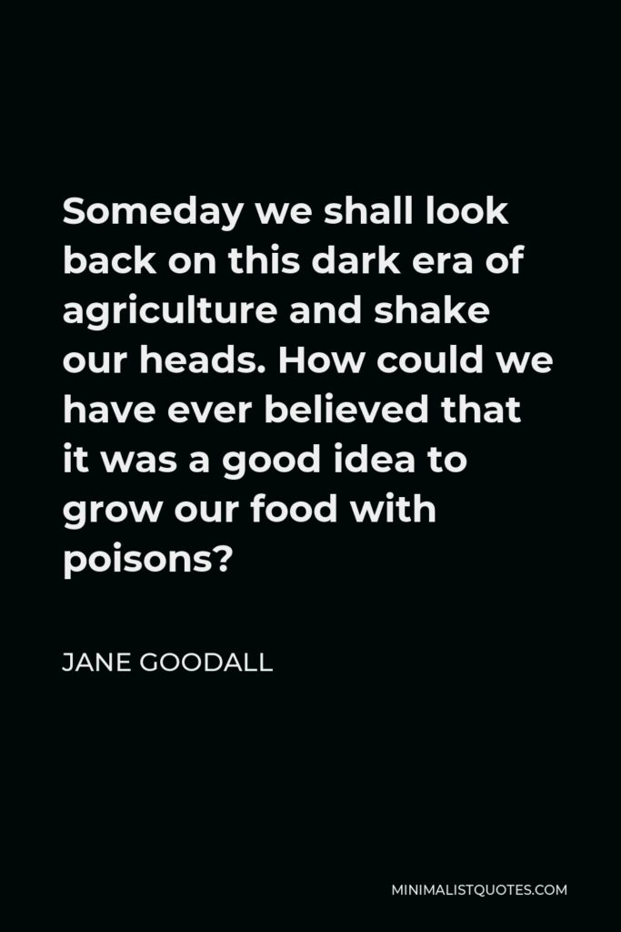Jane Goodall Quote - Someday we shall look back on this dark era of agriculture and shake our heads. How could we have ever believed that it was a good idea to grow our food with poisons?