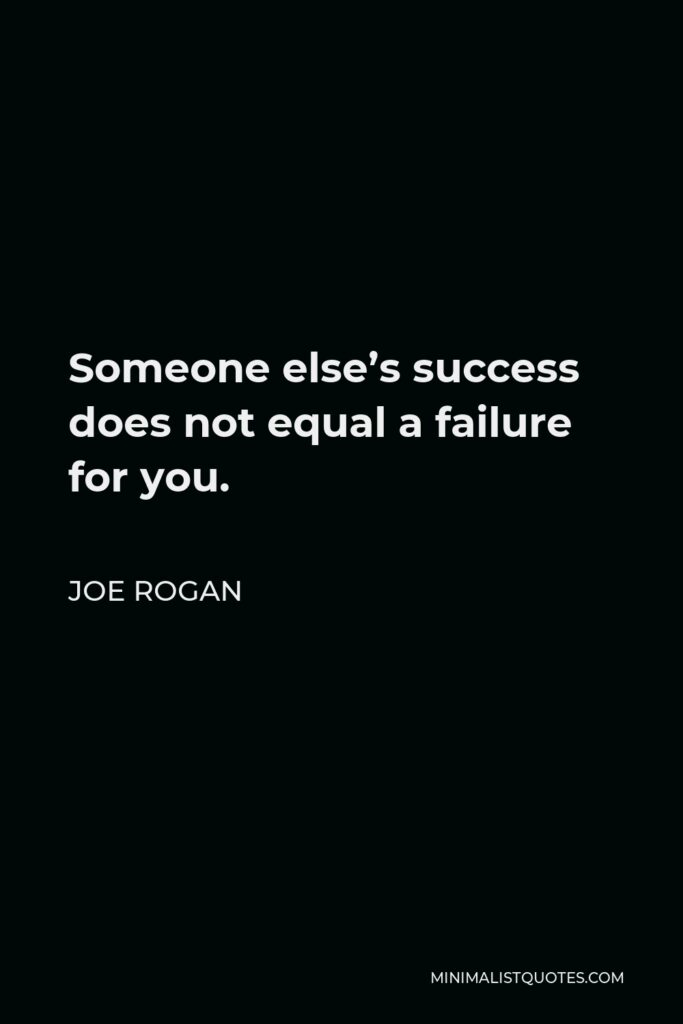 Joe Rogan Quote - Someone else's success does not equal a failure for you.