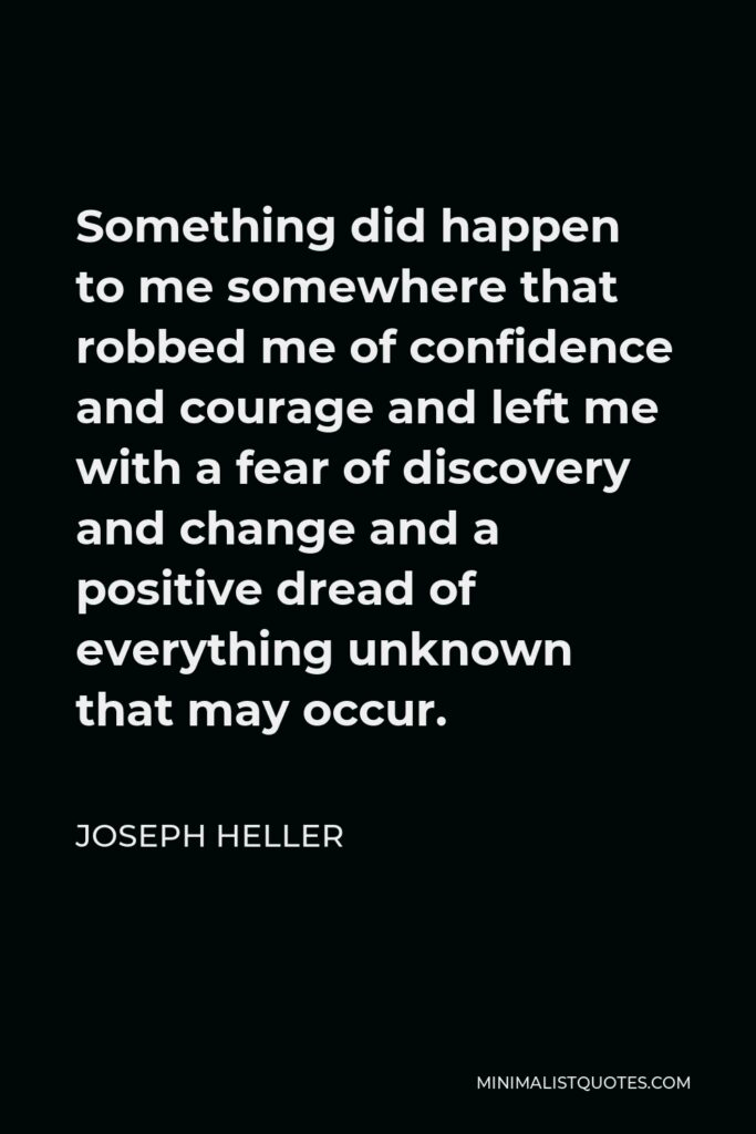 Joseph Heller Quote - Something did happen to me somewhere that robbed me of confidence and courage and left me with a fear of discovery and change and a positive dread of everything unknown that may occur.
