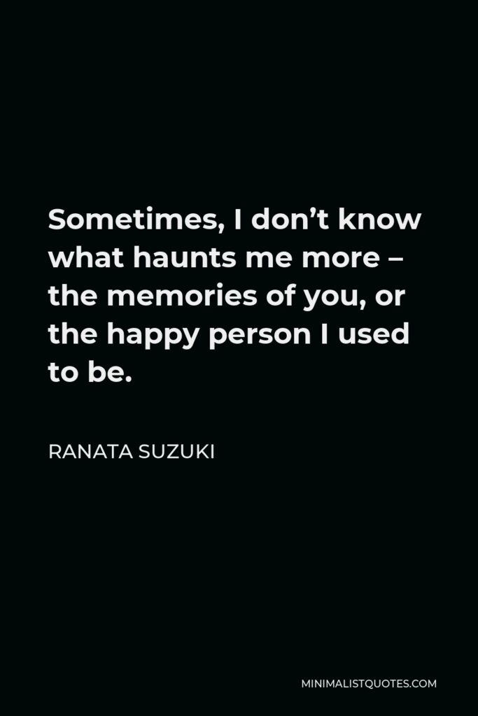 Ranata Suzuki Quote - Sometimes, I don't know what haunts me more – the memories of you, or the happy person I used to be.