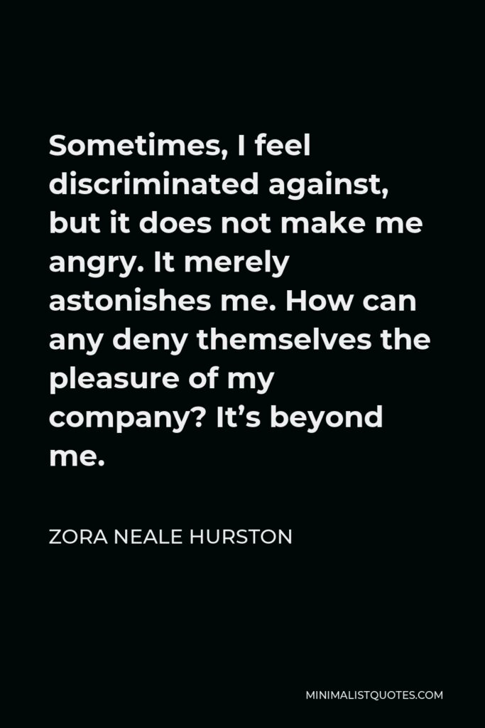 Zora Neale Hurston Quote - Sometimes, I feel discriminated against, but it does not make me angry. It merely astonishes me. How can any deny themselves the pleasure of my company? It's beyond me.
