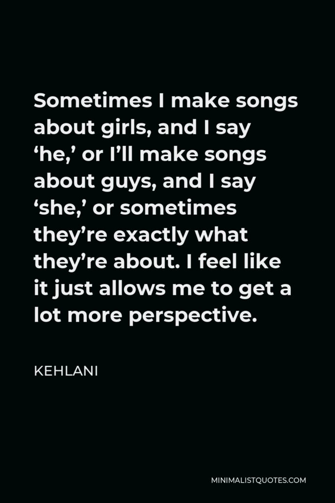 Kehlani Quote - Sometimes I make songs about girls, and I say 'he,' or I'll make songs about guys, and I say 'she,' or sometimes they're exactly what they're about. I feel like it just allows me to get a lot more perspective.