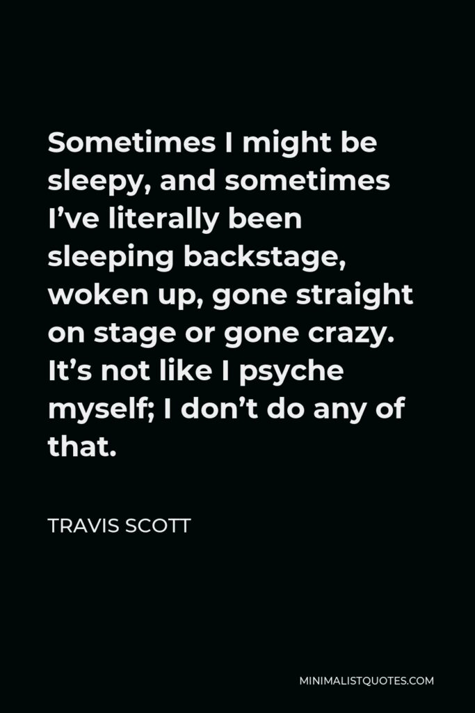 Travis Scott Quote - Sometimes I might be sleepy, and sometimes I've literally been sleeping backstage, woken up, gone straight on stage or gone crazy. It's not like I psyche myself; I don't do any of that.