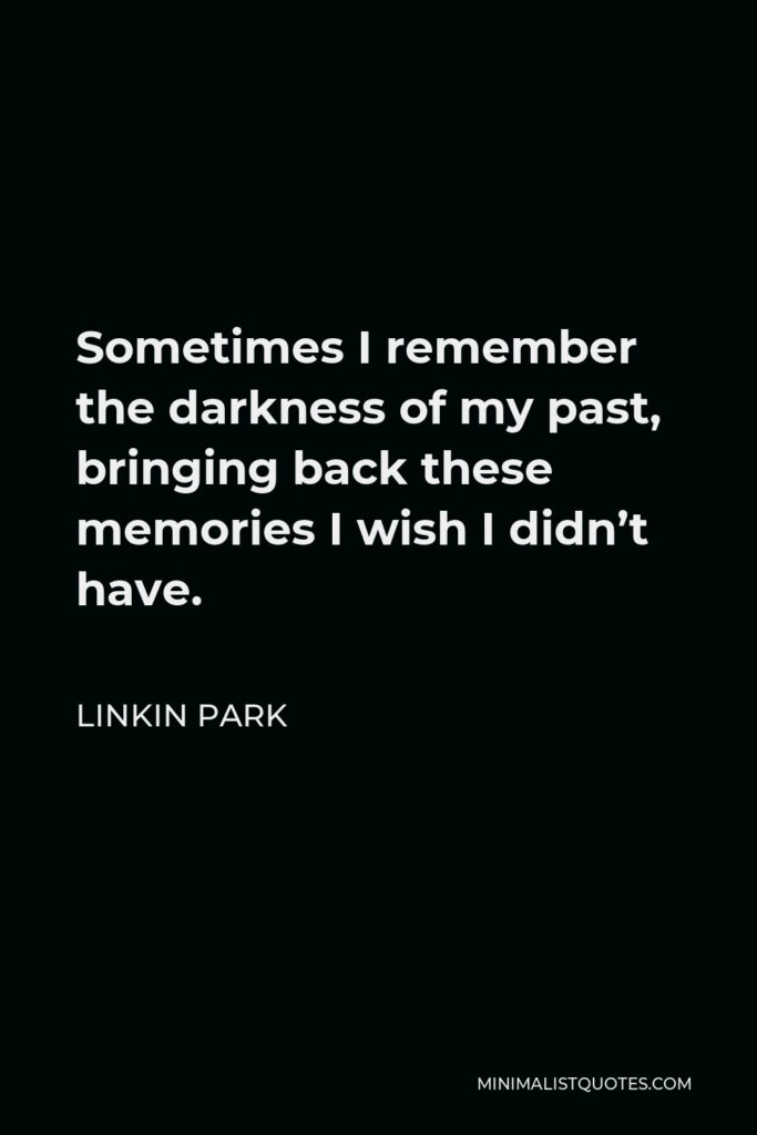 Linkin Park Quote - Sometimes I remember the darkness of my past, bringing back these memories I wish I didn't have.