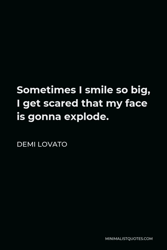 Demi Lovato Quote - Sometimes I smile so big, I get scared that my face is gonna explode.