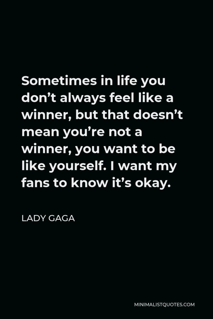Lady Gaga Quote - Sometimes in life you don't always feel like a winner, but that doesn't mean you're not a winner.