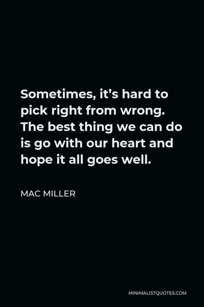 Mac Miller Quote - Sometimes, it's hard to pick right from wrong. The best thing we can do is go with our heart and hope it all goes well.