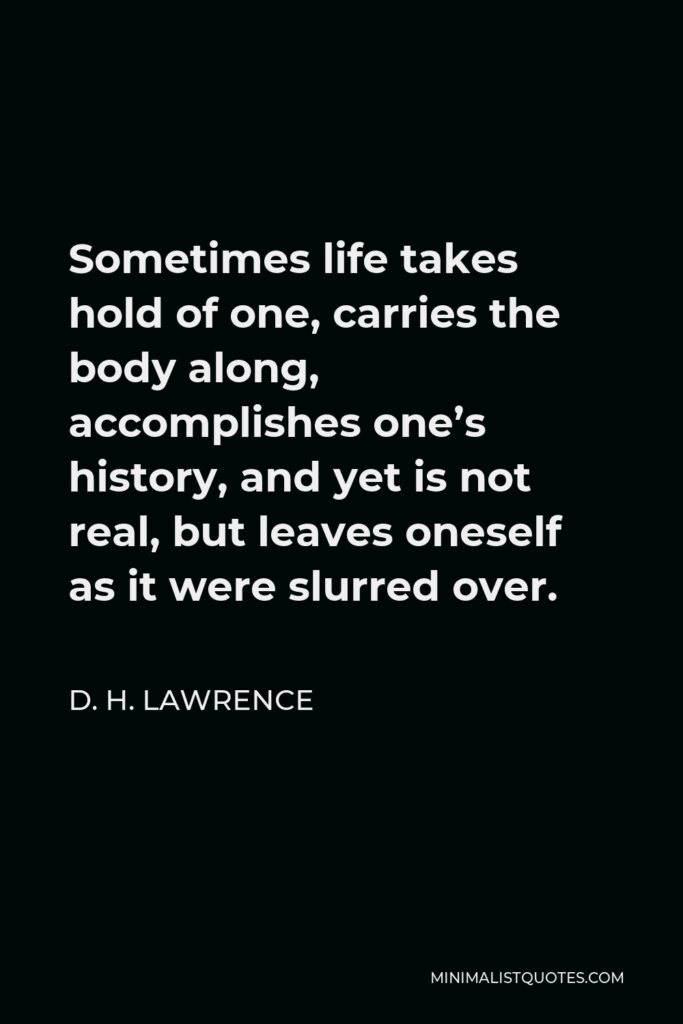 D. H. Lawrence Quote - Sometimes life takes hold of one, carries the body along, accomplishes one's history, and yet is not real, but leaves oneself as it were slurred over.