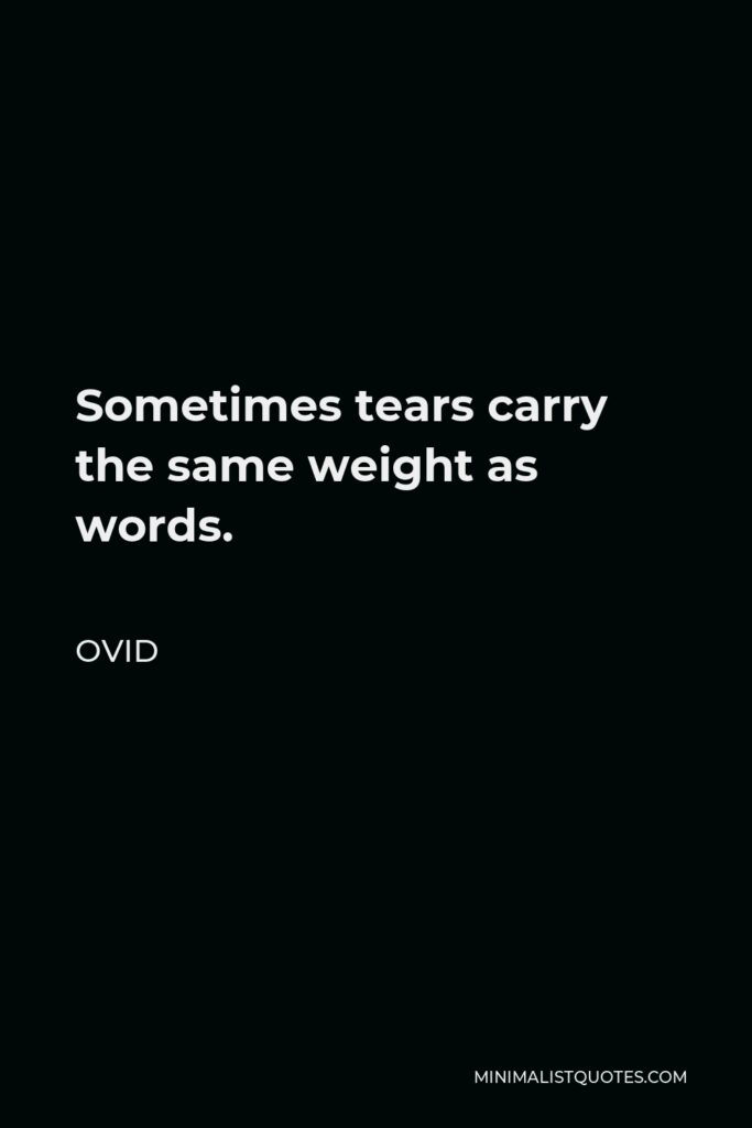 Ovid Quote - Sometimes tears carry the same weight as words.