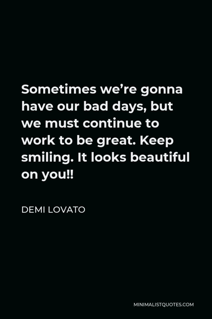 Demi Lovato Quote - Sometimes we're gonna have our bad days, but we must continue to work to be great. Keep smiling. It looks beautiful on you!!