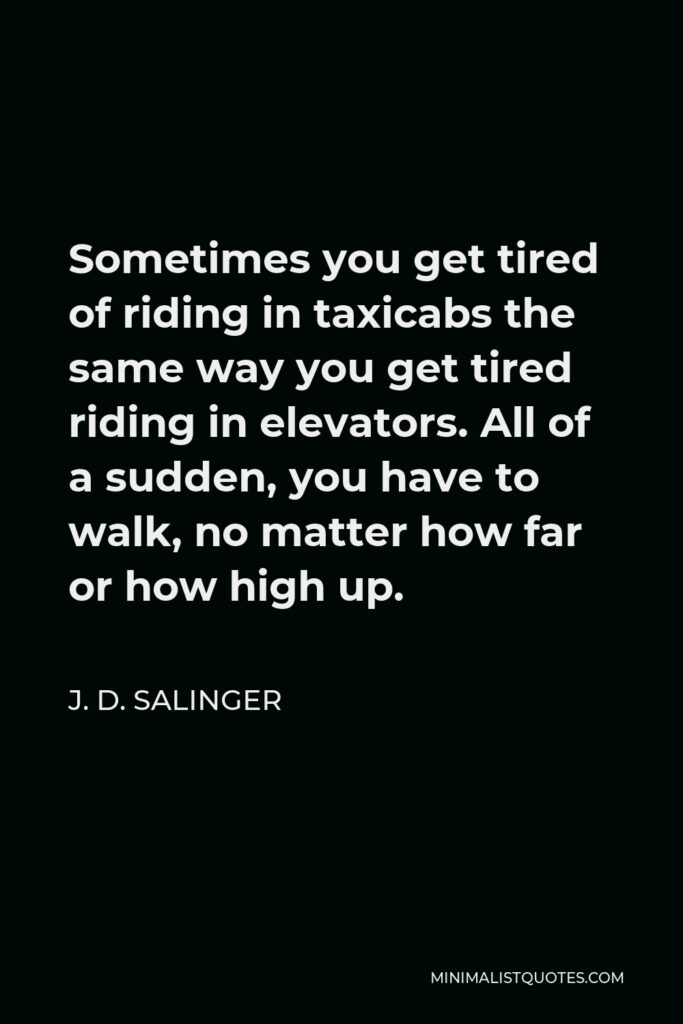 J. D. Salinger Quote - Sometimes you get tired of riding in taxicabs the same way you get tired riding in elevators. All of a sudden, you have to walk, no matter how far or how high up.