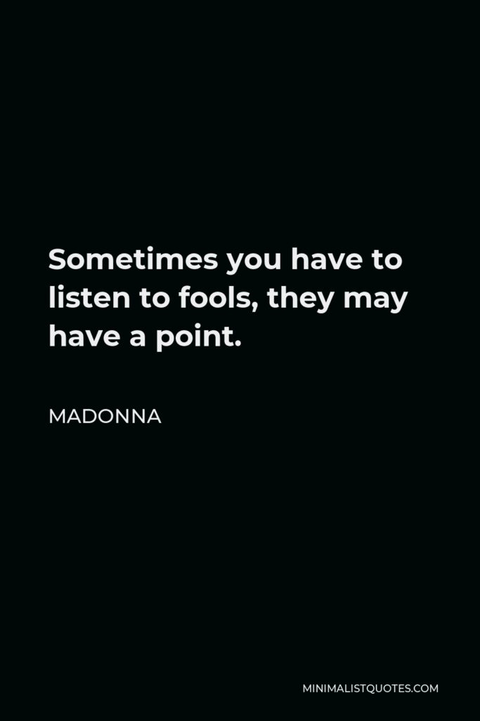 Madonna Quote - Sometimes you have to listen to fools, they may have a point.