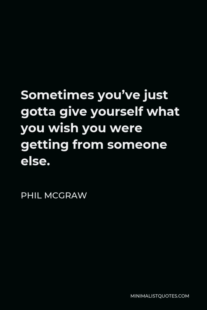 Phil McGraw Quote - Sometimes you've just gotta give yourself what you wish you were getting from someone else.