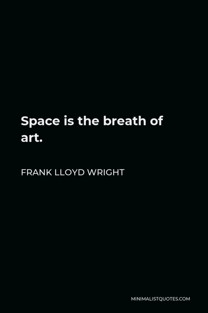 Frank Lloyd Wright Quote - Space is the breath of art.