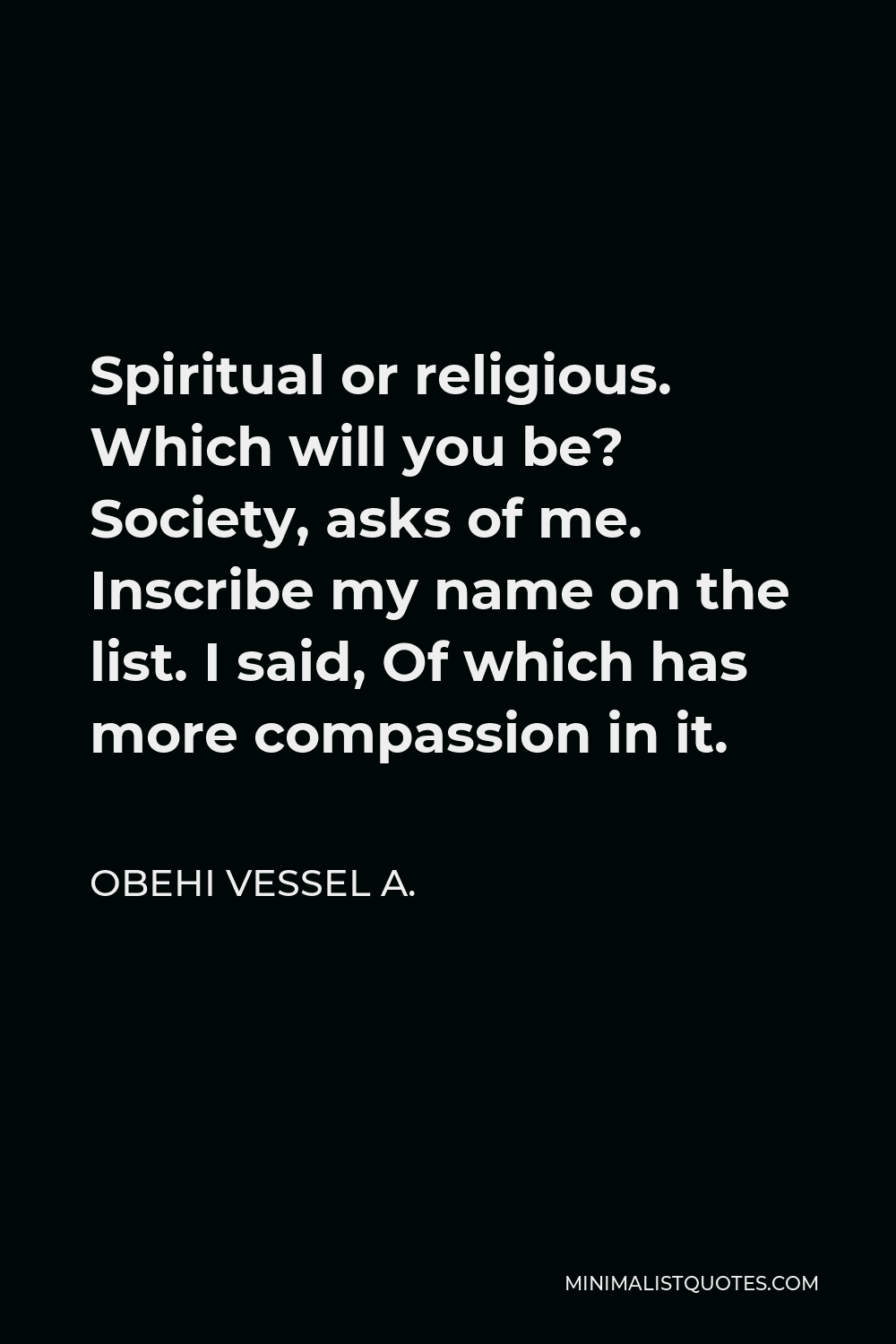Obehi Vessel A. Quote - Spiritual or religious. Which will you be? Society, asks of me. Inscribe my name on the list. I said, Of which has more compassion in it.