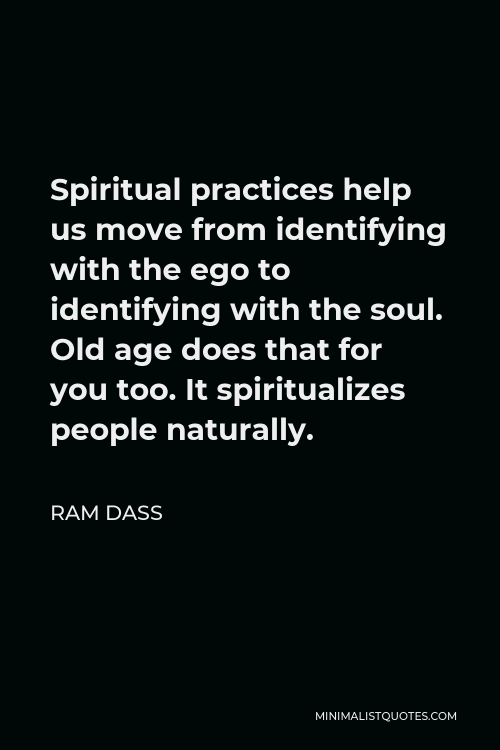 Ram Dass Quote - Spiritual practices help us move from identifying with the ego to identifying with the soul. Old age does that for you too. It spiritualizes people naturally.