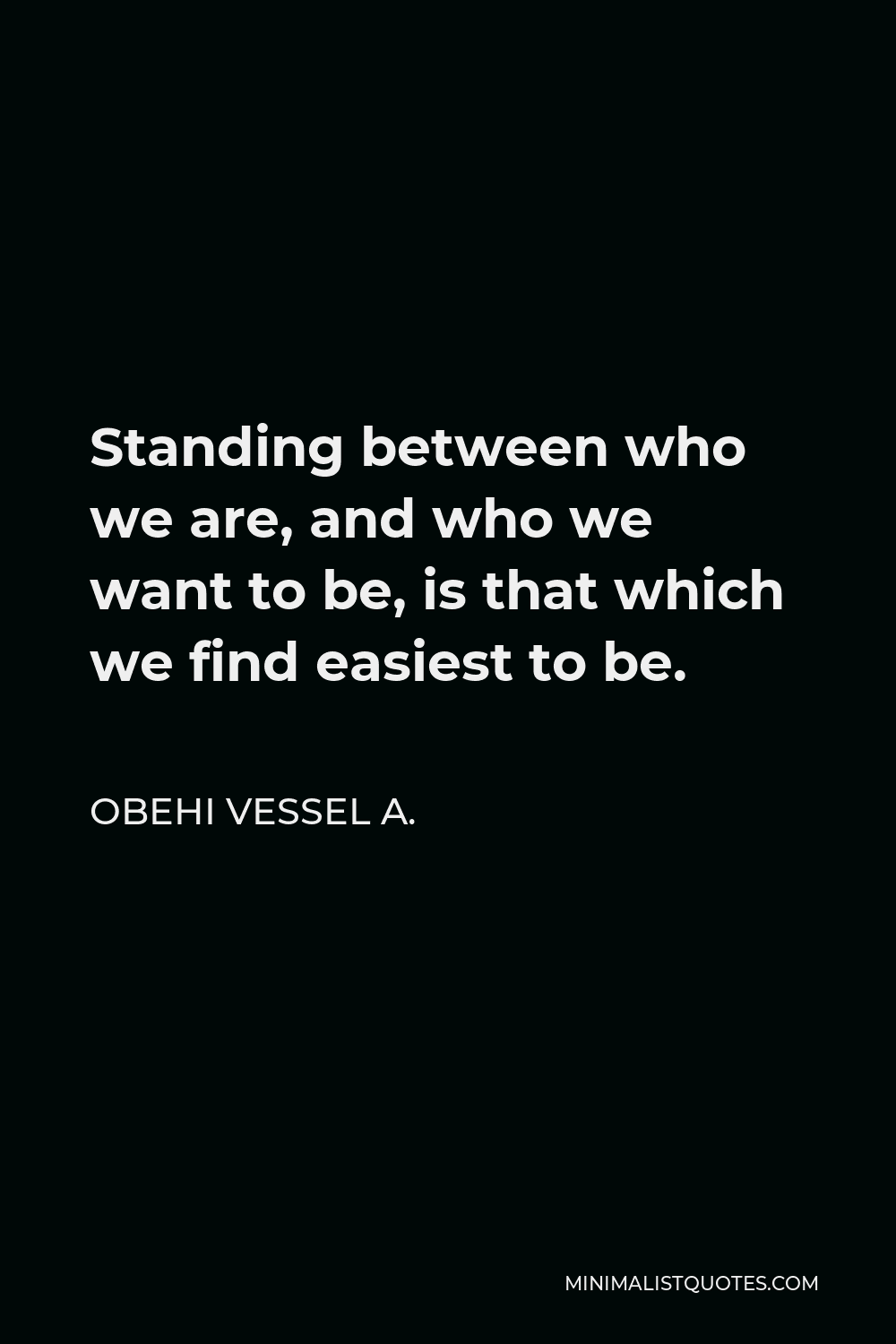 Obehi Vessel A. Quote - Standing between who we are, and who we want to be, is that which we find easiest to be.