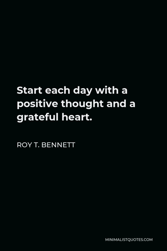 Roy T. Bennett Quote - Start each day with a positive thought and a grateful heart.