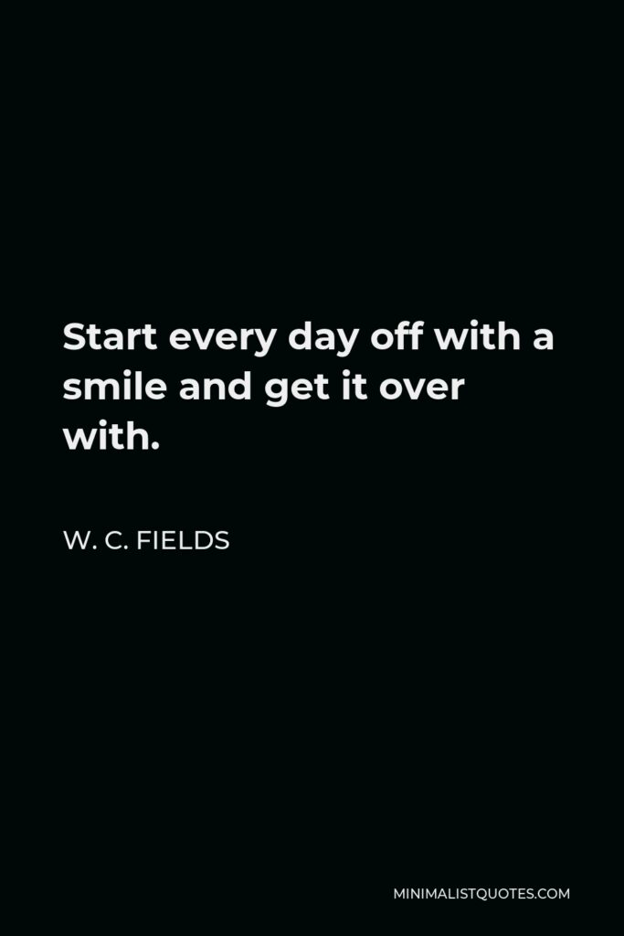 W. C. Fields Quote - Start every day off with a smile and get it over with.