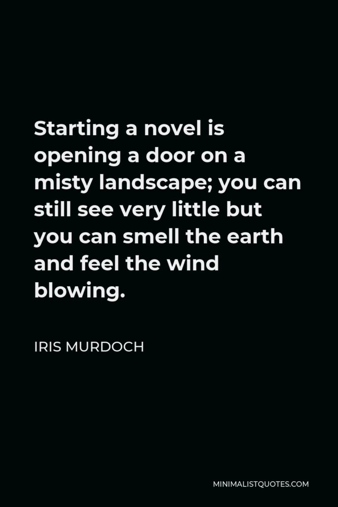 Iris Murdoch Quote - Starting a novel is opening a door on a misty landscape; you can still see very little but you can smell the earth and feel the wind blowing.