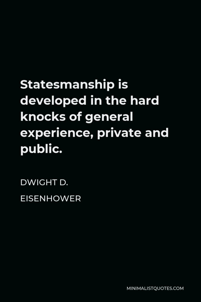 Dwight D. Eisenhower Quote - Statesmanship is developed in the hard knocks of general experience, private and public.