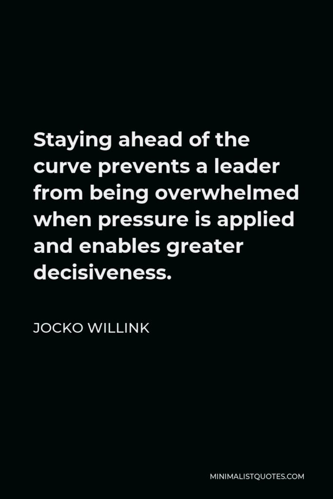 Jocko Willink Quote - Staying ahead of the curve prevents a leader from being overwhelmed when pressure is applied and enables greater decisiveness.