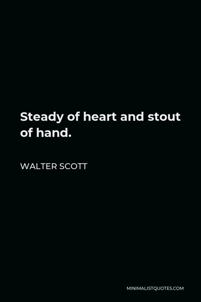 Walter Scott Quote - Steady of heart and stout of hand.