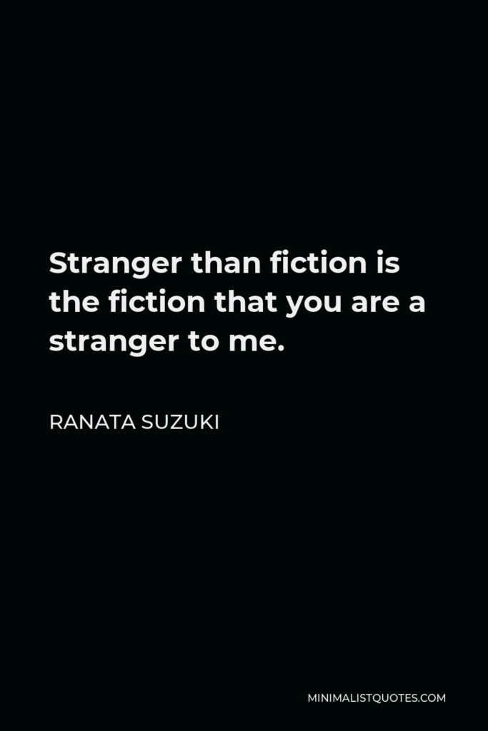 Ranata Suzuki Quote - Stranger than fiction is the fiction that you are a stranger to me.