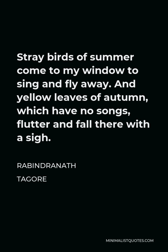 Rabindranath Tagore Quote - Stray birds of summer come to my window to sing and fly away. And yellow leaves of autumn, which have no songs, flutter and fall there with a sigh.
