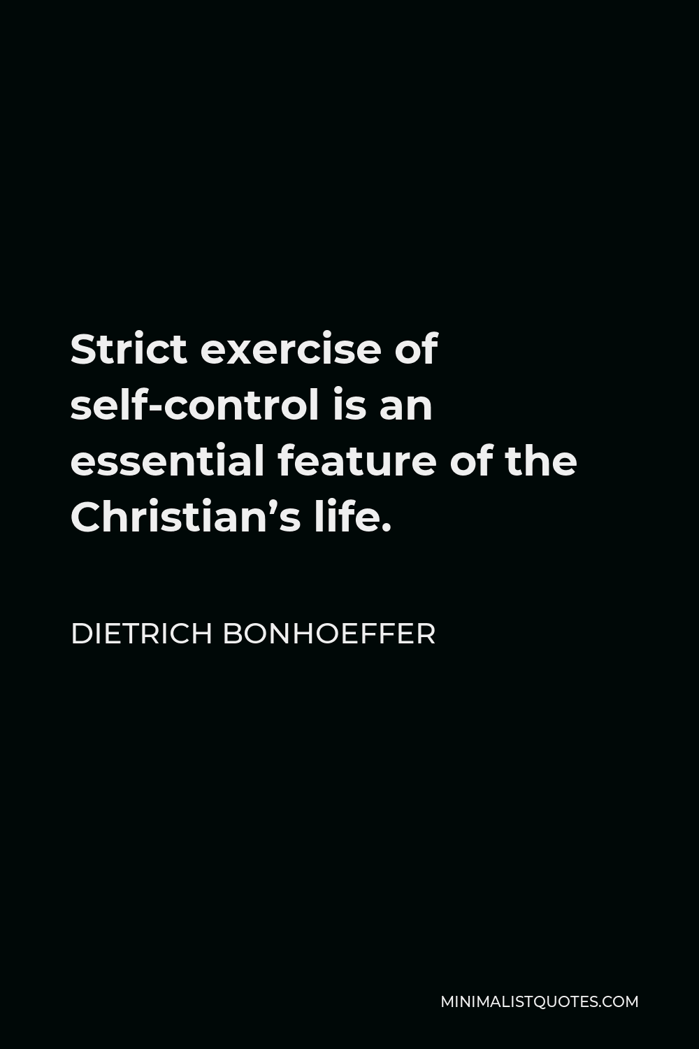 Dietrich Bonhoeffer Quote - Strict exercise of self-control is an essential feature of the Christian's life.