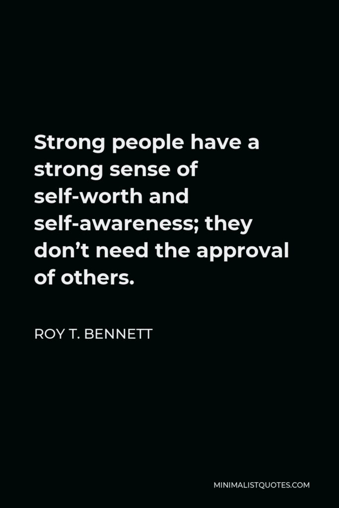 Roy T. Bennett Quote - Strong people have a strong sense of self-worth and self-awareness; they don't need the approval of others.