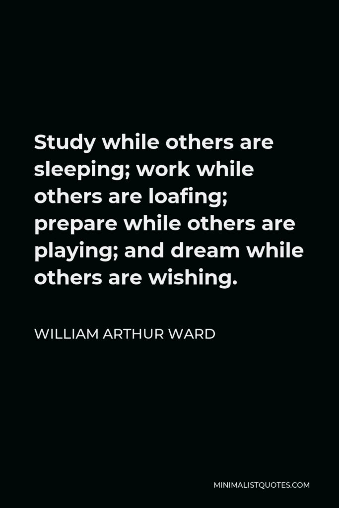 William Arthur Ward Quote - Study while others are sleeping; work while others are loafing; prepare while others are playing; and dream while others are wishing.