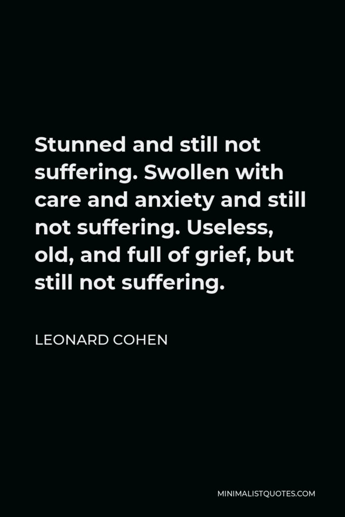 Leonard Cohen Quote - Stunned and still not suffering. Swollen with care and anxiety and still not suffering. Useless, old, and full of grief, but still not suffering.