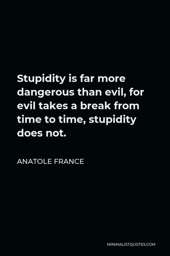 Anatole France Quote - Stupidity is far more dangerous than evil, for evil takes a break from time to time, stupidity does not.
