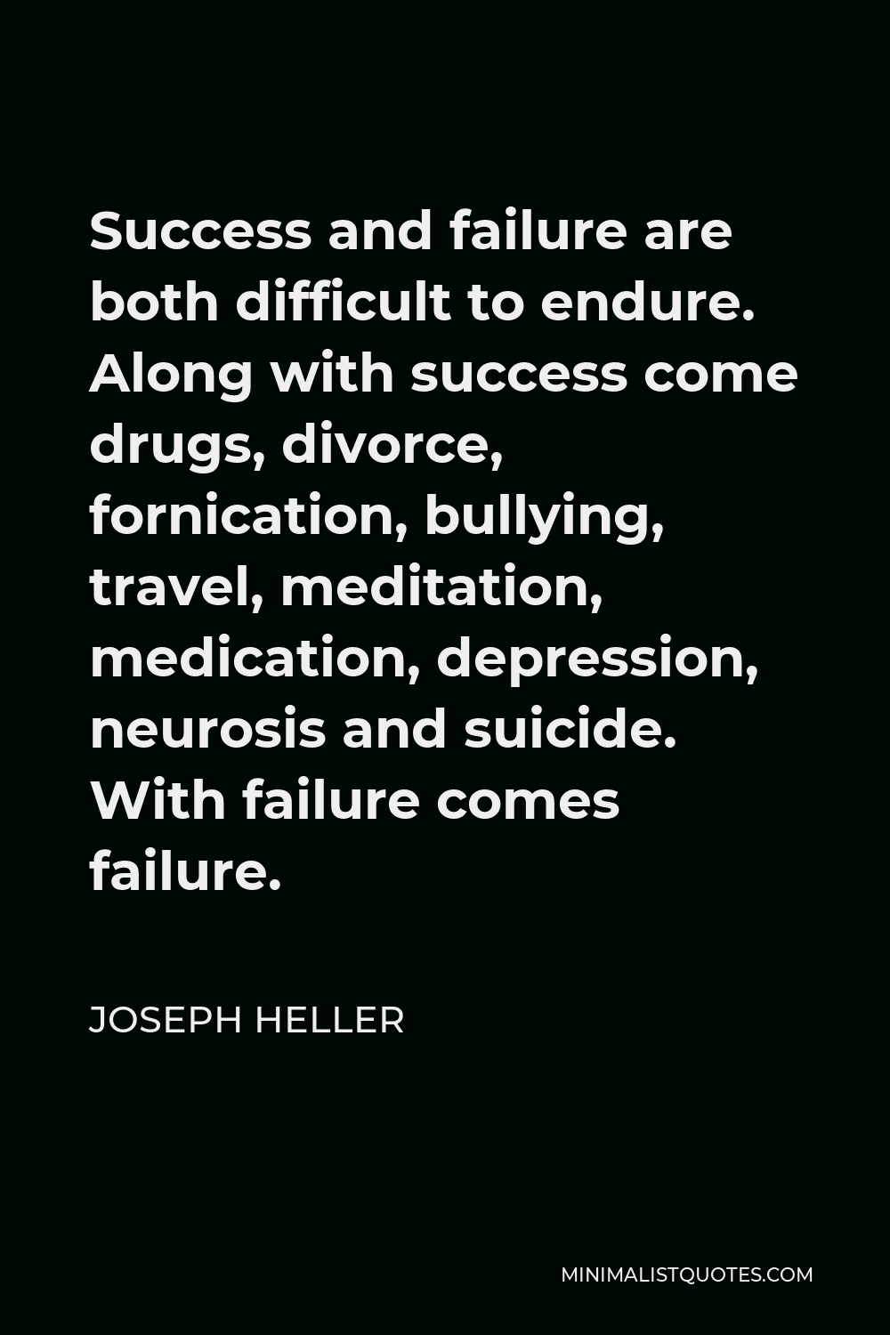 Joseph Heller Quote - Success and failure are both difficult to endure. Along with success come drugs, divorce, fornication, bullying, travel, meditation, medication, depression, neurosis and suicide. With failure comes failure.