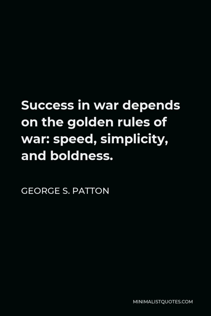 George S. Patton Quote - Success in war depends on the golden rules of war: speed, simplicity, and boldness.