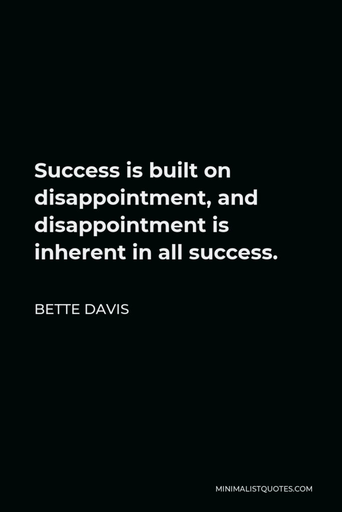 Bette Davis Quote - Success is built on disappointment, and disappointment is inherent in all success.