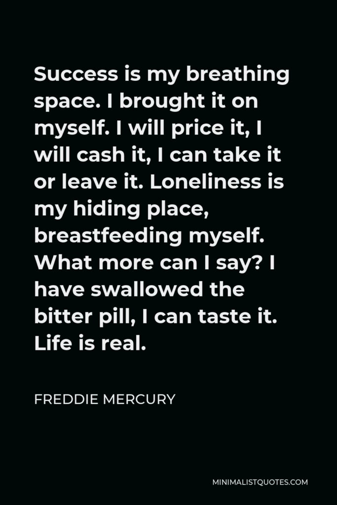 Freddie Mercury Quote - Success is my breathing space. I brought it on myself. I will price it, I will cash it, I can take it or leave it. Loneliness is my hiding place, breastfeeding myself. What more can I say? I have swallowed the bitter pill, I can taste it. Life is real.