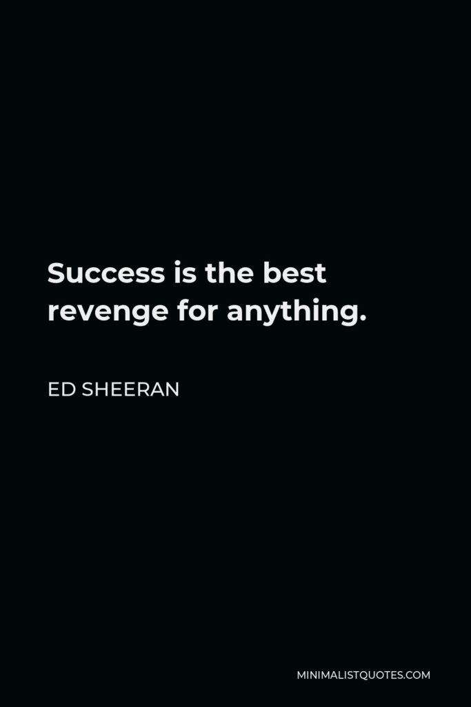 Ed Sheeran Quote - Success is the best revenge for anything.